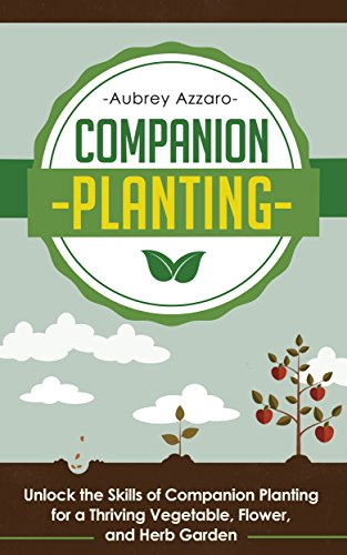 Companion Planting: Unlock the Skills of Companion Planting for a Thriving Vegetable, Flower, and Herb Garden (Companion Planting Guide – Your Complete … to Creating the Garden of Your Dreams)